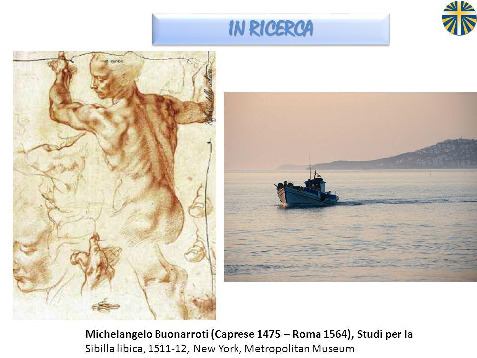IN RICERCA Michelangelo Buonarroti (Caprese 1475 – Roma 1564), Studi per la.