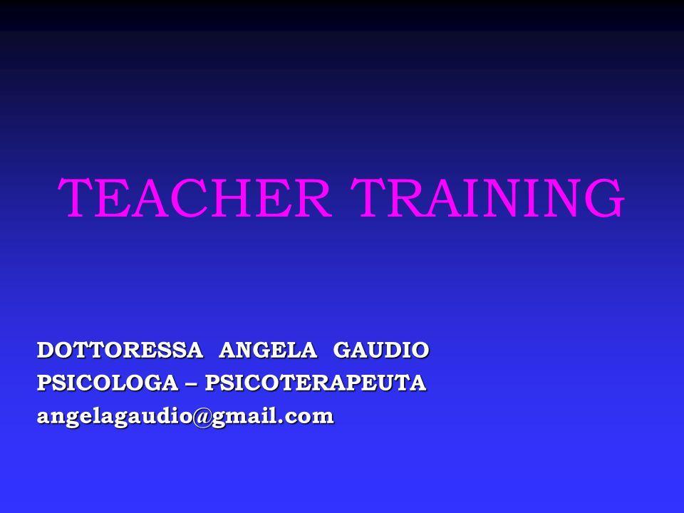 TEACHER TRAINING DOTTORESSA ANGELA GAUDIO PSICOLOGA – PSICOTERAPEUTA angelagaudio@gmail.com