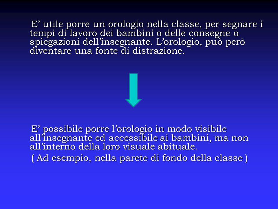 E' utile porre un orologio nella classe, per segnare i tempi di lavoro dei bambini o delle consegne o spiegazioni dell'insegnante.