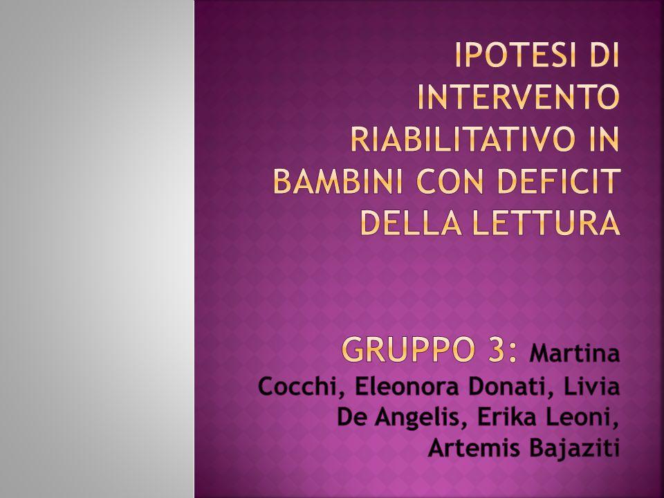 Ipotesi di intervento riabilitativo in bambini con deficit della lettura gruppo 3: Martina Cocchi, Eleonora Donati, Livia De Angelis, Erika Leoni, Artemis Bajaziti
