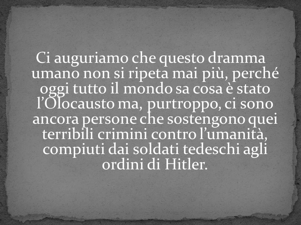Ci auguriamo che questo dramma umano non si ripeta mai più, perché oggi tutto il mondo sa cosa è stato l'Olocausto ma, purtroppo, ci sono ancora persone che sostengono quei terribili crimini contro l'umanità, compiuti dai soldati tedeschi agli ordini di Hitler.