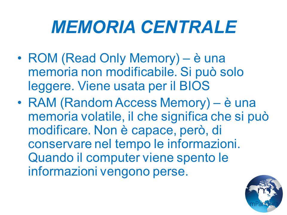 MEMORIA CENTRALE ROM (Read Only Memory) – è una memoria non modificabile. Si può solo leggere. Viene usata per il BIOS.