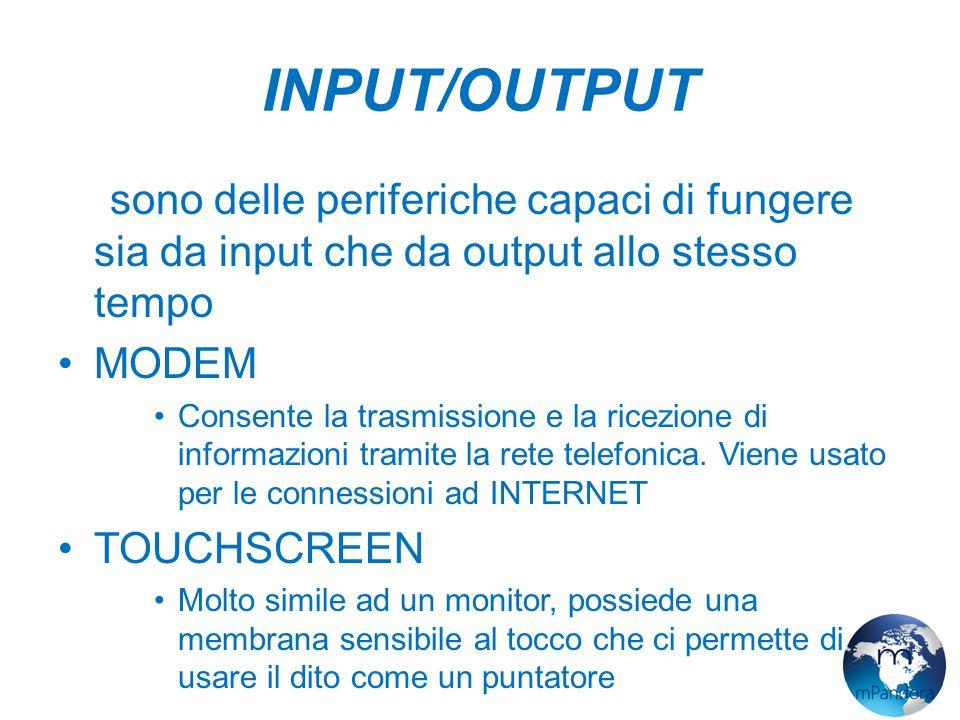 INPUT/OUTPUT Ci sono delle periferiche capaci di fungere sia da input che da output allo stesso tempo.