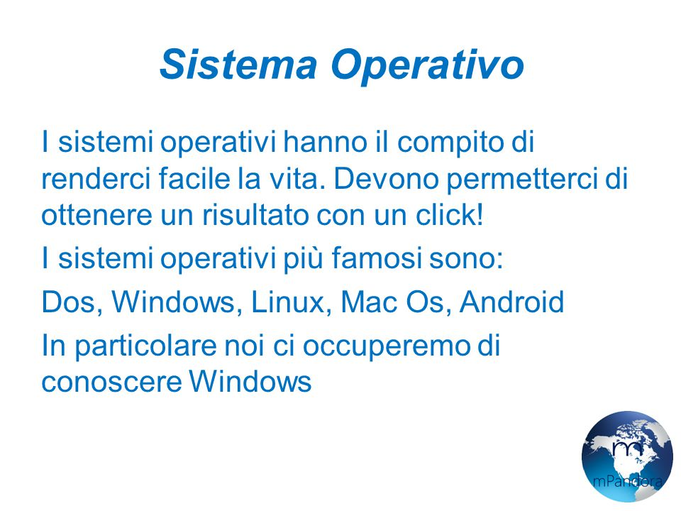 Sistema Operativo I sistemi operativi hanno il compito di renderci facile la vita. Devono permetterci di ottenere un risultato con un click!
