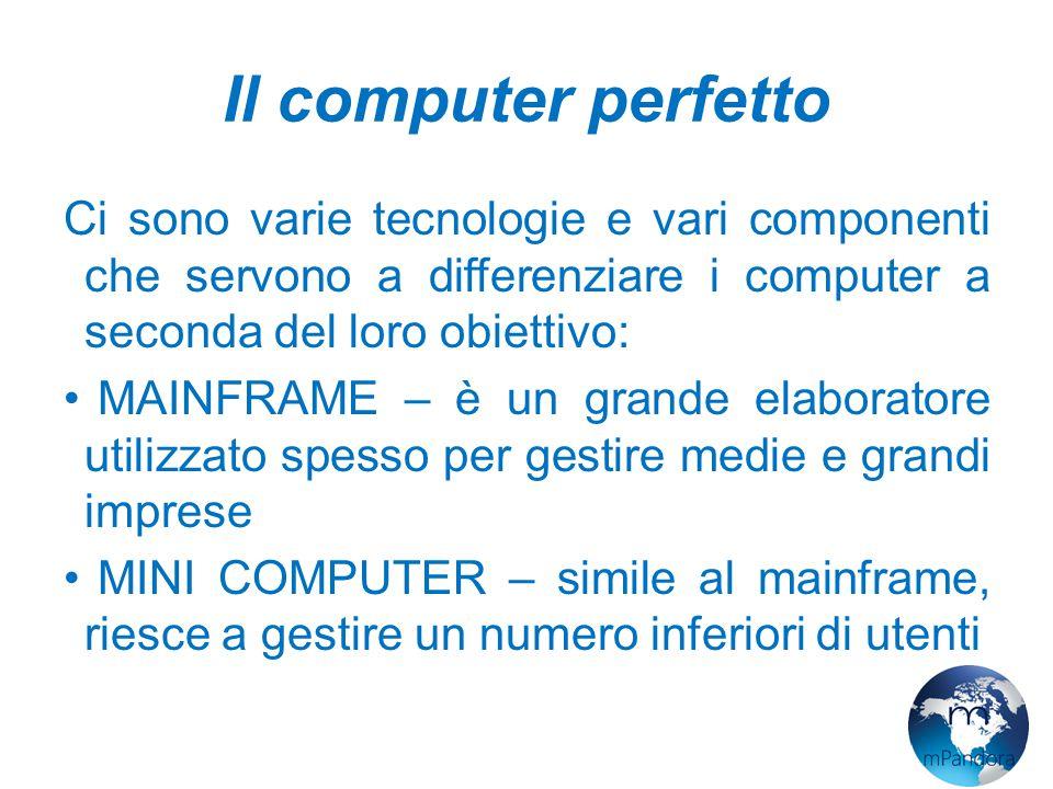 Il computer perfetto Ci sono varie tecnologie e vari componenti che servono a differenziare i computer a seconda del loro obiettivo: