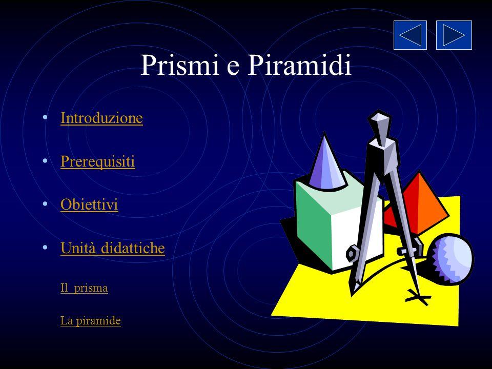 Prismi e Piramidi Introduzione Prerequisiti Obiettivi Unità didattiche