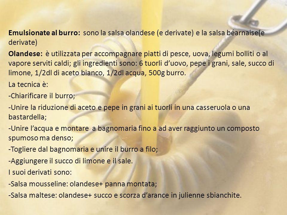 Emulsionate al burro: sono la salsa olandese (e derivate) e la salsa béarnaise(e derivate) Olandese: è utilizzata per accompagnare piatti di pesce, uova, legumi bolliti o al vapore serviti caldi; gli ingredienti sono: 6 tuorli d'uovo, pepe i grani, sale, succo di limone, 1/2dl di aceto bianco, 1/2dl acqua, 500g burro.