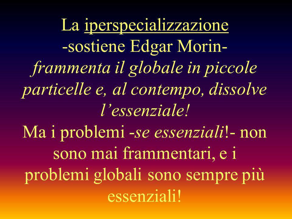 La iperspecializzazione -sostiene Edgar Morin- frammenta il globale in piccole particelle e, al contempo, dissolve l'essenziale.