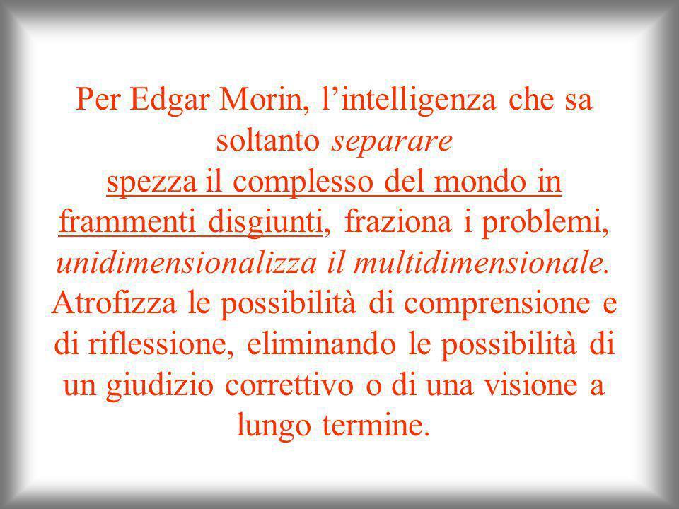Per Edgar Morin, l'intelligenza che sa soltanto separare spezza il complesso del mondo in frammenti disgiunti, fraziona i problemi, unidimensionalizza il multidimensionale.