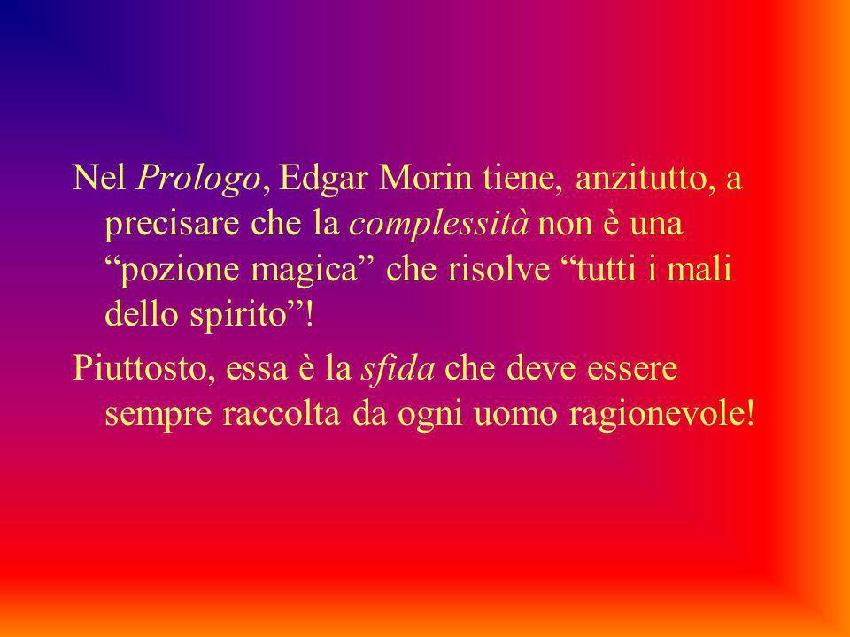 Nel Prologo, Edgar Morin tiene, anzitutto, a precisare che la complessità non è una pozione magica che risolve tutti i mali dello spirito !