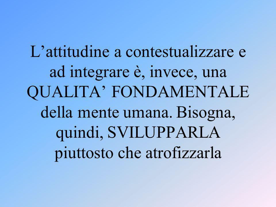 L'attitudine a contestualizzare e ad integrare è, invece, una QUALITA' FONDAMENTALE della mente umana.