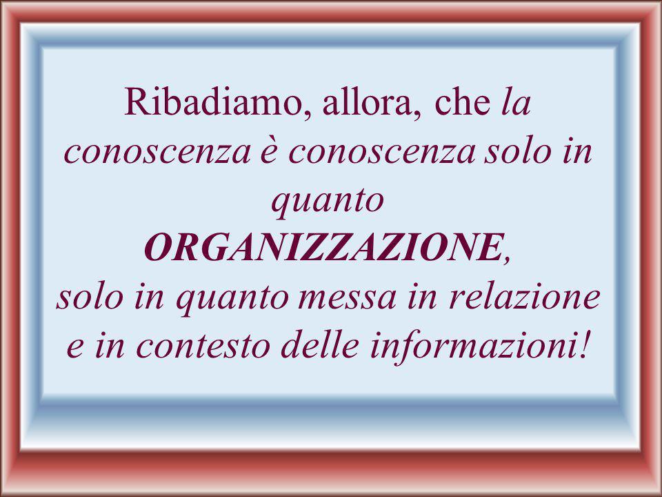 Ribadiamo, allora, che la conoscenza è conoscenza solo in quanto ORGANIZZAZIONE, solo in quanto messa in relazione e in contesto delle informazioni!