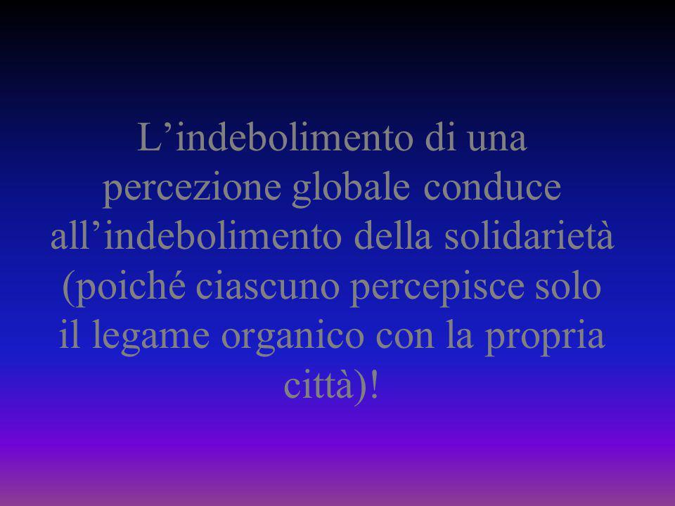 L'indebolimento di una percezione globale conduce all'indebolimento della solidarietà (poiché ciascuno percepisce solo il legame organico con la propria città)!