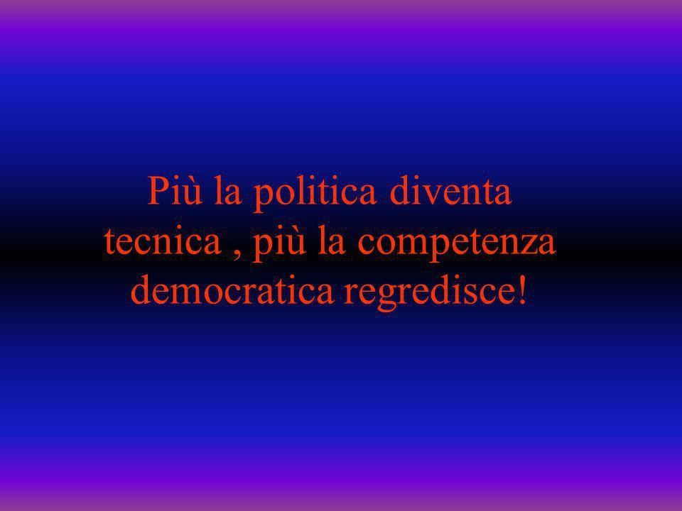 Più la politica diventa tecnica , più la competenza democratica regredisce!