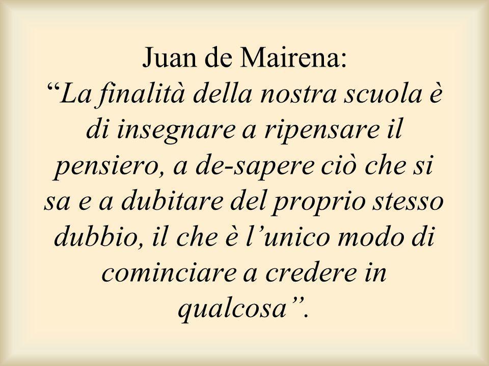 Juan de Mairena: La finalità della nostra scuola è di insegnare a ripensare il pensiero, a de-sapere ciò che si sa e a dubitare del proprio stesso dubbio, il che è l'unico modo di cominciare a credere in qualcosa .