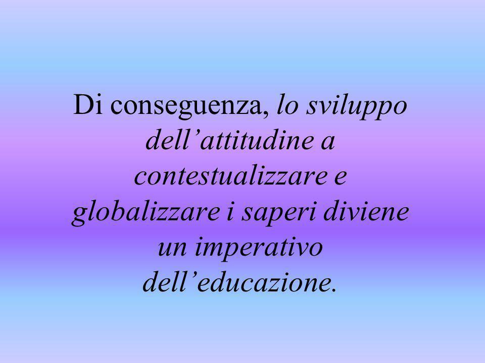 Di conseguenza, lo sviluppo dell'attitudine a contestualizzare e globalizzare i saperi diviene un imperativo dell'educazione.
