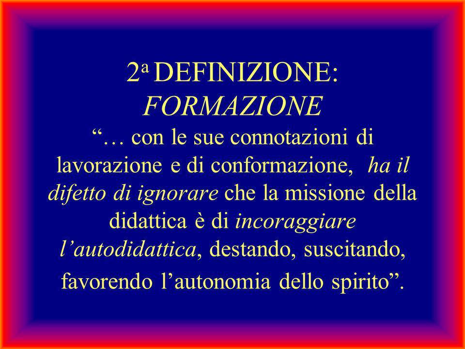 2a DEFINIZIONE: FORMAZIONE … con le sue connotazioni di lavorazione e di conformazione, ha il difetto di ignorare che la missione della didattica è di incoraggiare l'autodidattica, destando, suscitando, favorendo l'autonomia dello spirito .