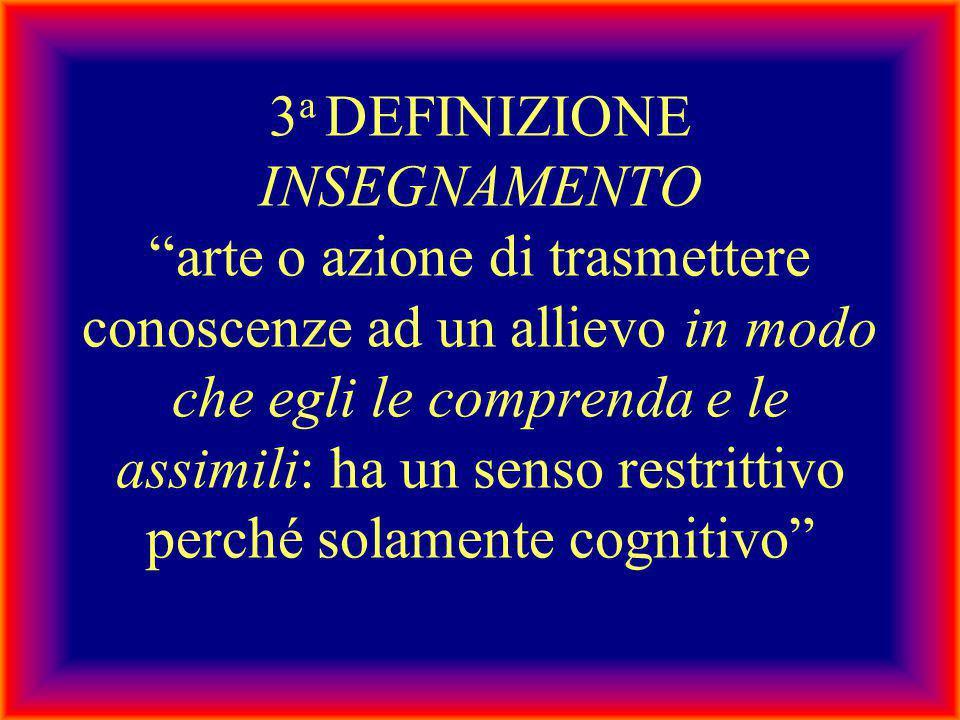 3a DEFINIZIONE INSEGNAMENTO arte o azione di trasmettere conoscenze ad un allievo in modo che egli le comprenda e le assimili: ha un senso restrittivo perché solamente cognitivo