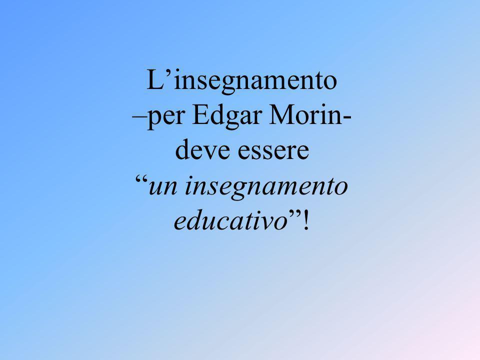 L'insegnamento –per Edgar Morin- deve essere un insegnamento educativo !
