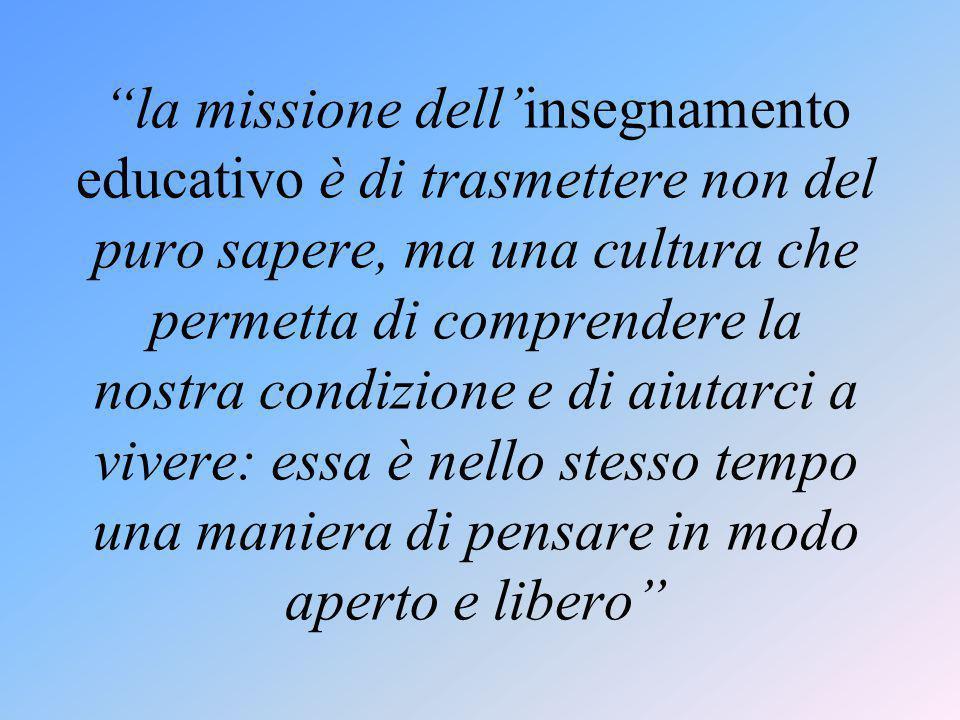 la missione dell'insegnamento educativo è di trasmettere non del puro sapere, ma una cultura che permetta di comprendere la nostra condizione e di aiutarci a vivere: essa è nello stesso tempo una maniera di pensare in modo aperto e libero