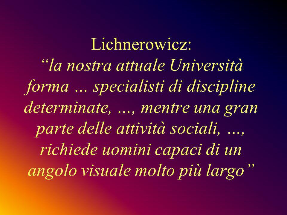 Lichnerowicz: la nostra attuale Università forma … specialisti di discipline determinate, …, mentre una gran parte delle attività sociali, …, richiede uomini capaci di un angolo visuale molto più largo