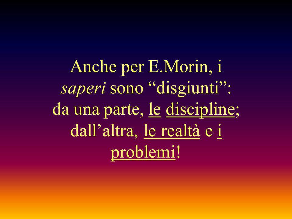 Anche per E.Morin, i saperi sono disgiunti : da una parte, le discipline; dall'altra, le realtà e i problemi!
