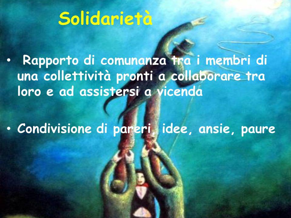 Solidarietà Rapporto di comunanza tra i membri di una collettività pronti a collaborare tra loro e ad assistersi a vicenda.