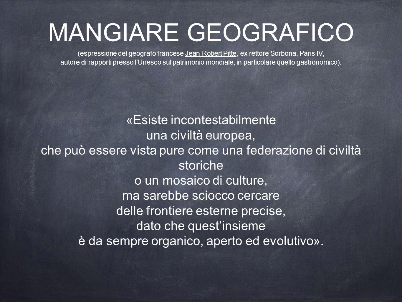 MANGIARE GEOGRAFICO (espressione del geografo francese Jean-Robert Pitte, ex rettore Sorbona, Paris IV, autore di rapporti presso l'Unesco sul patrimonio mondiale, in particolare quello gastronomico).