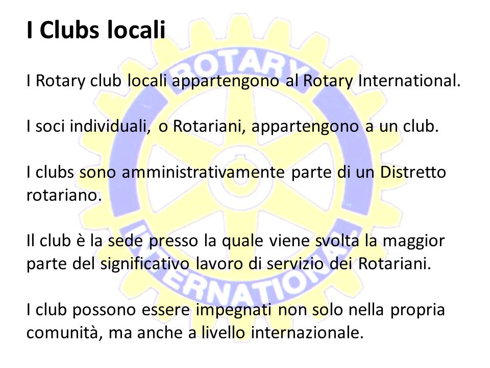 I Clubs locali I Rotary club locali appartengono al Rotary International. I soci individuali, o Rotariani, appartengono a un club.