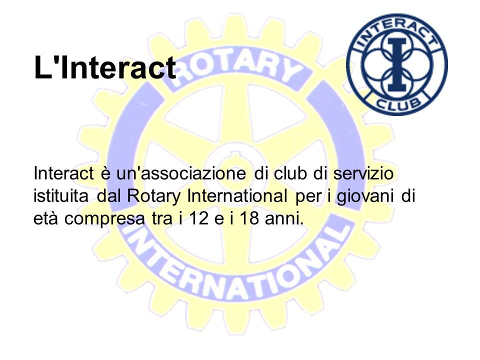 L Interact Interact è un associazione di club di servizio istituita dal Rotary International per i giovani di età compresa tra i 12 e i 18 anni.