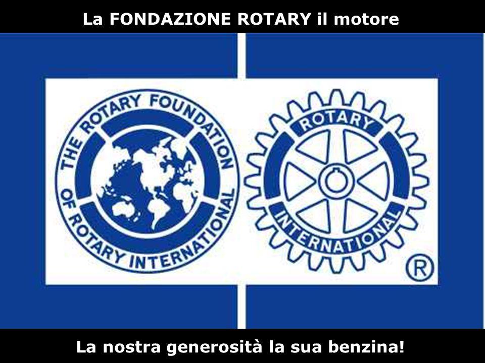 La FONDAZIONE ROTARY il motore La nostra generosità la sua benzina!
