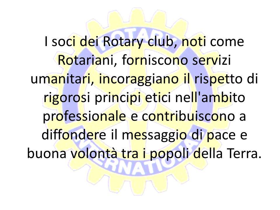 I soci dei Rotary club, noti come Rotariani, forniscono servizi umanitari, incoraggiano il rispetto di rigorosi principi etici nell ambito professionale e contribuiscono a diffondere il messaggio di pace e buona volontà tra i popoli della Terra.