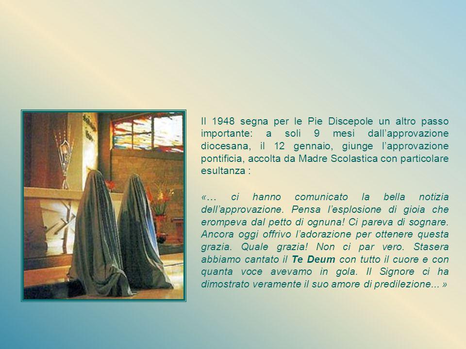 Il 1948 segna per le Pie Discepole un altro passo importante: a soli 9 mesi dall'approvazione diocesana, il 12 gennaio, giunge l'approvazione pontificia, accolta da Madre Scolastica con particolare esultanza :