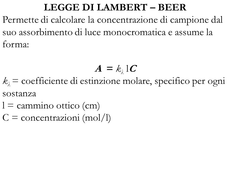 LEGGE DI LAMBERT – BEER Permette di calcolare la concentrazione di campione dal suo assorbimento di luce monocromatica e assume la forma: