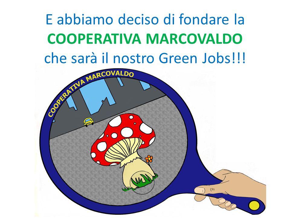 E abbiamo deciso di fondare la COOPERATIVA MARCOVALDO che sarà il nostro Green Jobs!!!