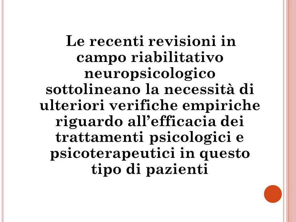 Le recenti revisioni in campo riabilitativo neuropsicologico sottolineano la necessità di ulteriori verifiche empiriche riguardo all'efficacia dei trattamenti psicologici e psicoterapeutici in questo tipo di pazienti
