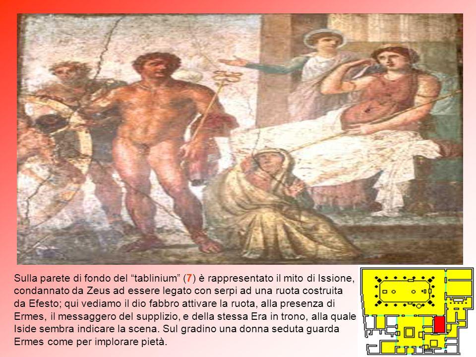 Sulla parete di fondo del tablinium (7) è rappresentato il mito di Issione, condannato da Zeus ad essere legato con serpi ad una ruota costruita da Efesto; qui vediamo il dio fabbro attivare la ruota, alla presenza di Ermes, il messaggero del supplizio, e della stessa Era in trono, alla quale Iside sembra indicare la scena.