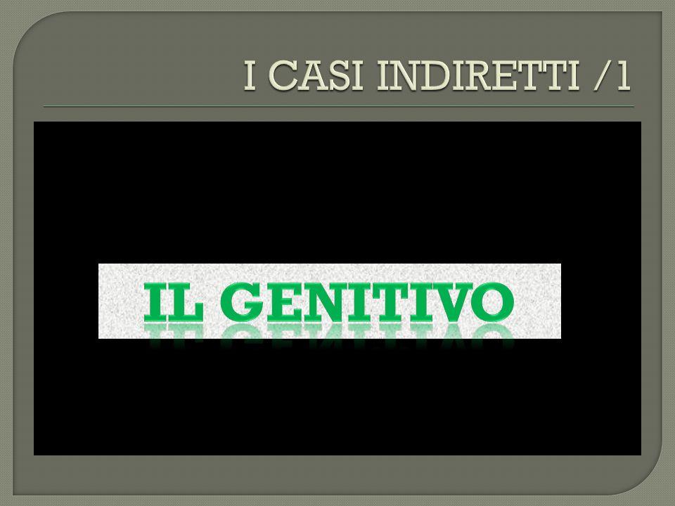 I CASI INDIRETTI /1 Il genitivo
