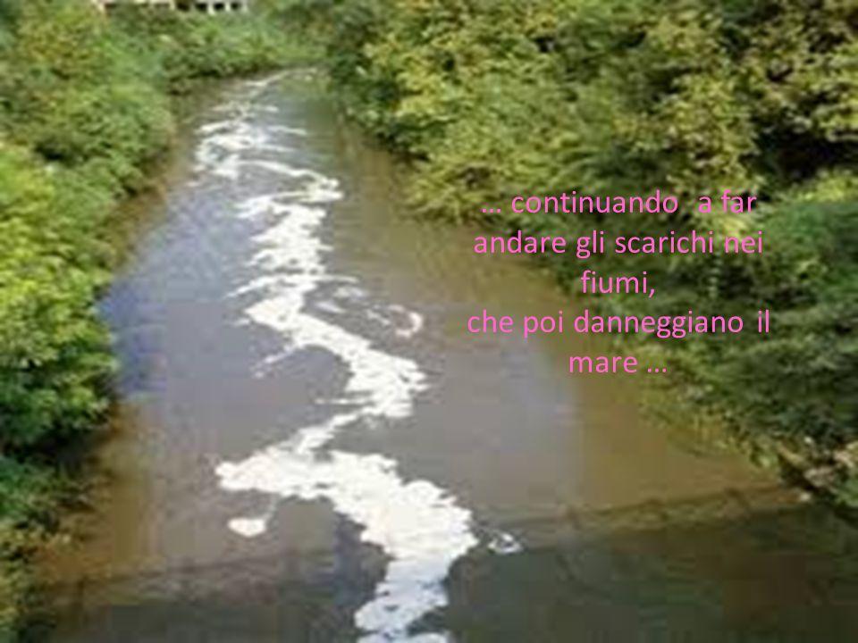 … continuando a far andare gli scarichi nei fiumi, che poi danneggiano il mare …