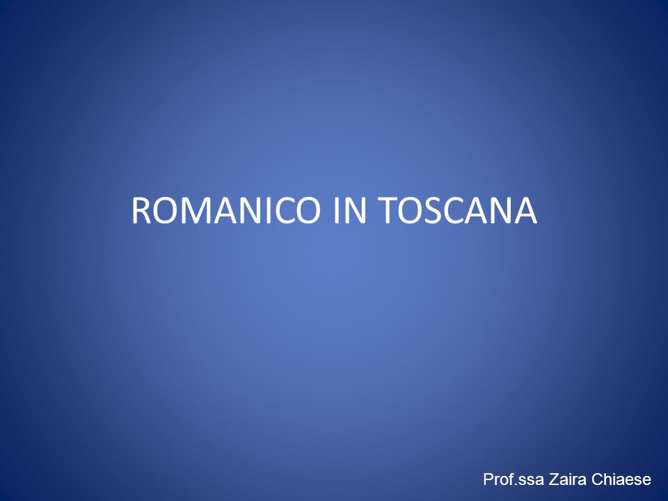 ROMANICO IN TOSCANA Prof.ssa Zaira Chiaese