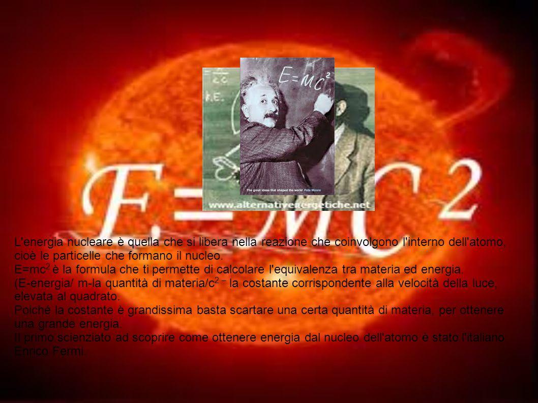L energia nucleare è quella che si libera nella reazione che coinvolgono l interno dell atomo, cioè le particelle che formano il nucleo.