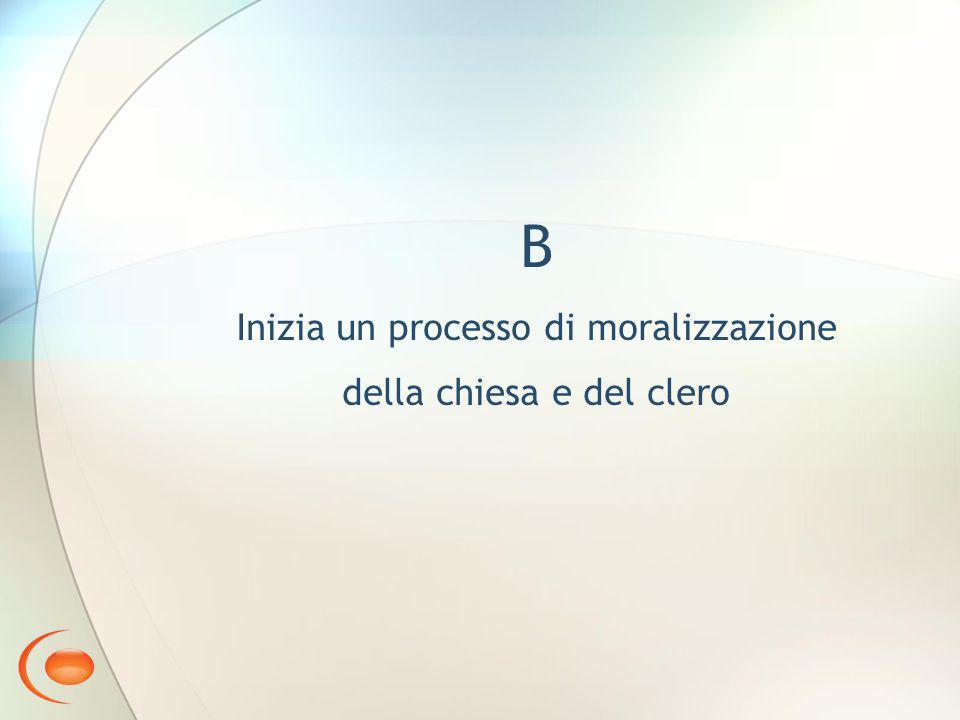 B Inizia un processo di moralizzazione della chiesa e del clero