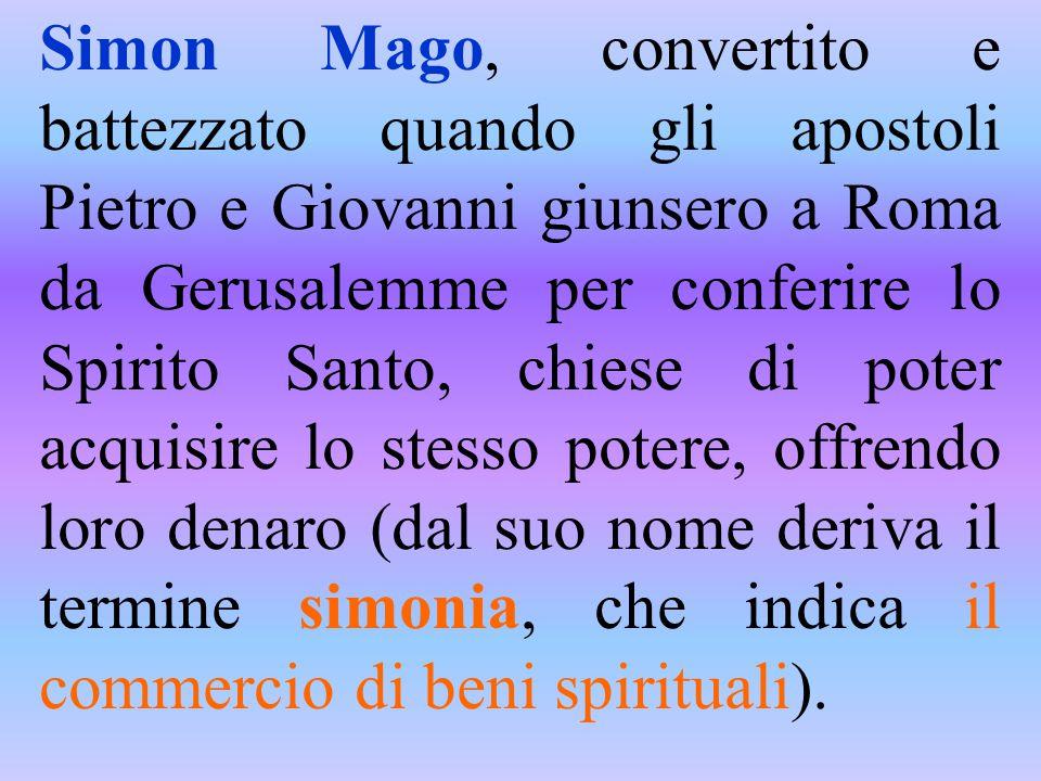 Simon Mago, convertito e battezzato quando gli apostoli Pietro e Giovanni giunsero a Roma da Gerusalemme per conferire lo Spirito Santo, chiese di poter acquisire lo stesso potere, offrendo loro denaro (dal suo nome deriva il termine simonia, che indica il commercio di beni spirituali).