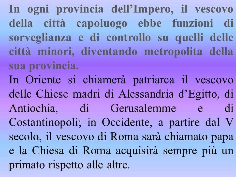 In ogni provincia dell'Impero, il vescovo della città capoluogo ebbe funzioni di sorveglianza e di controllo su quelli delle città minori, diventando metropolita della sua provincia.