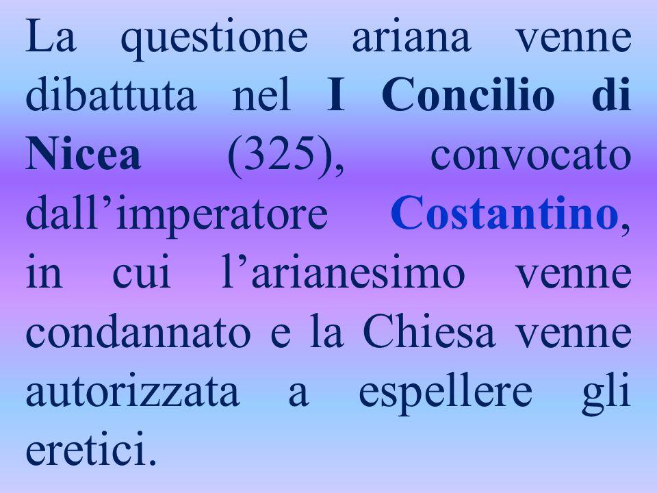 La questione ariana venne dibattuta nel I Concilio di Nicea (325), convocato dall'imperatore Costantino, in cui l'arianesimo venne condannato e la Chiesa venne autorizzata a espellere gli eretici.