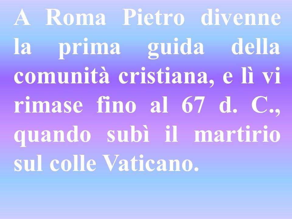A Roma Pietro divenne la prima guida della comunità cristiana, e lì vi rimase fino al 67 d.