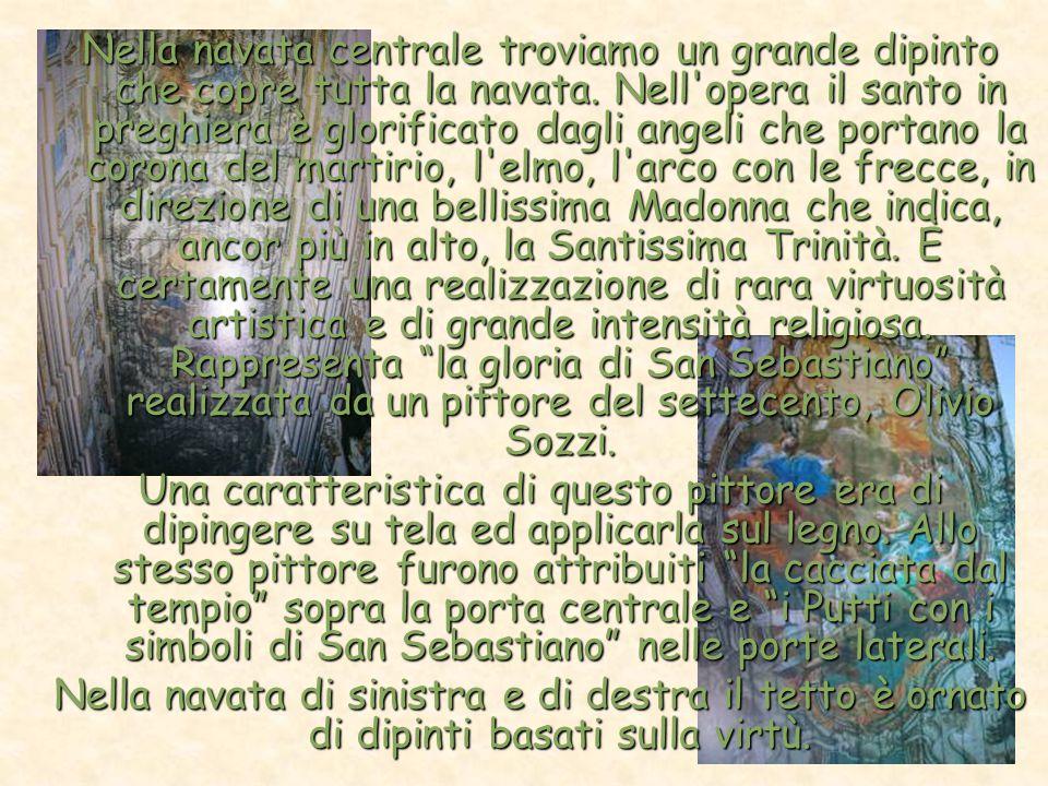 Nella navata centrale troviamo un grande dipinto che copre tutta la navata. Nell opera il santo in preghiera è glorificato dagli angeli che portano la corona del martirio, l elmo, l arco con le frecce, in direzione di una bellissima Madonna che indica, ancor più in alto, la Santissima Trinità. È certamente una realizzazione di rara virtuosità artistica e di grande intensità religiosa. Rappresenta la gloria di San Sebastiano realizzata da un pittore del settecento, Olivio Sozzi.