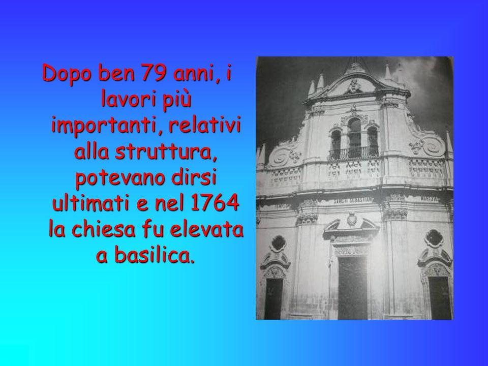 Dopo ben 79 anni, i lavori più importanti, relativi alla struttura, potevano dirsi ultimati e nel 1764 la chiesa fu elevata a basilica.