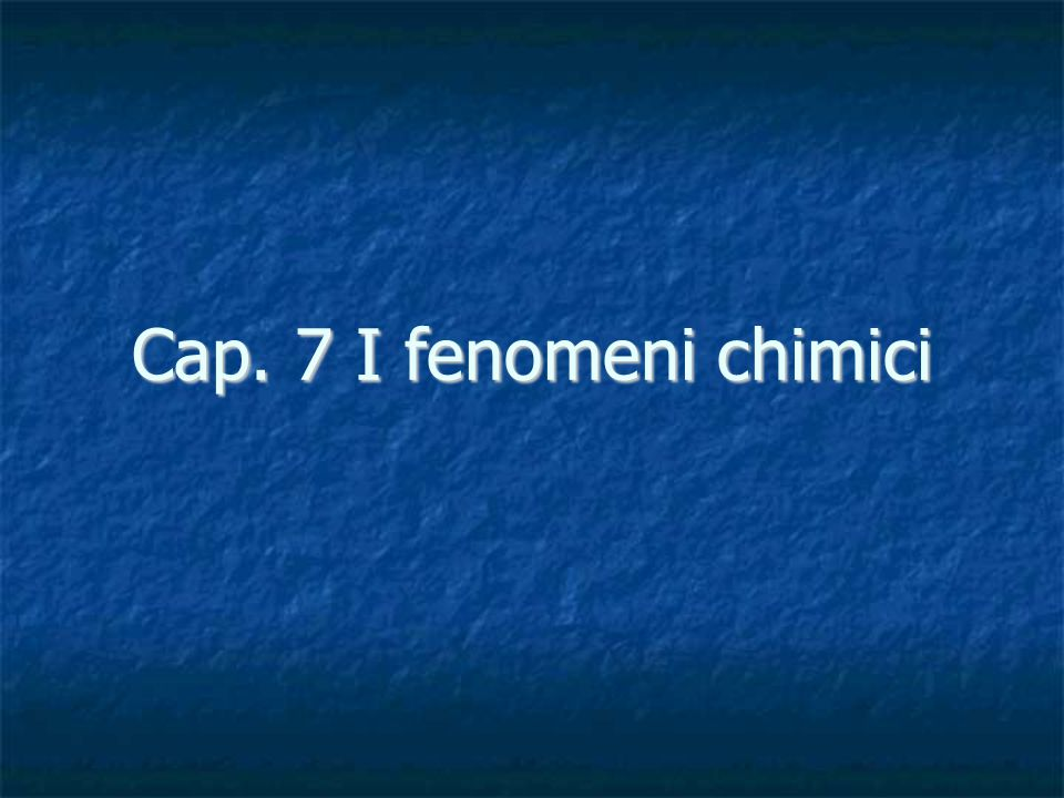 Cap. 7 I fenomeni chimici