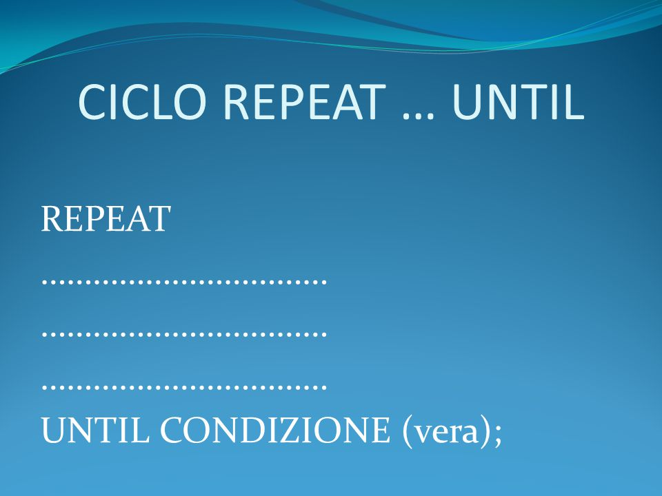 CICLO REPEAT … UNTIL REPEAT …………………………… UNTIL CONDIZIONE (vera);